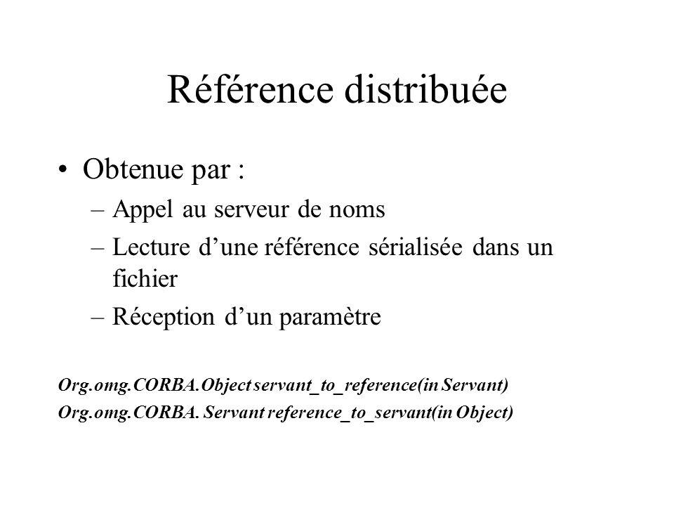 Référence distribuée Obtenue par : –Appel au serveur de noms –Lecture dune référence sérialisée dans un fichier –Réception dun paramètre Org.omg.CORBA.Object servant_to_reference(in Servant) Org.omg.CORBA.