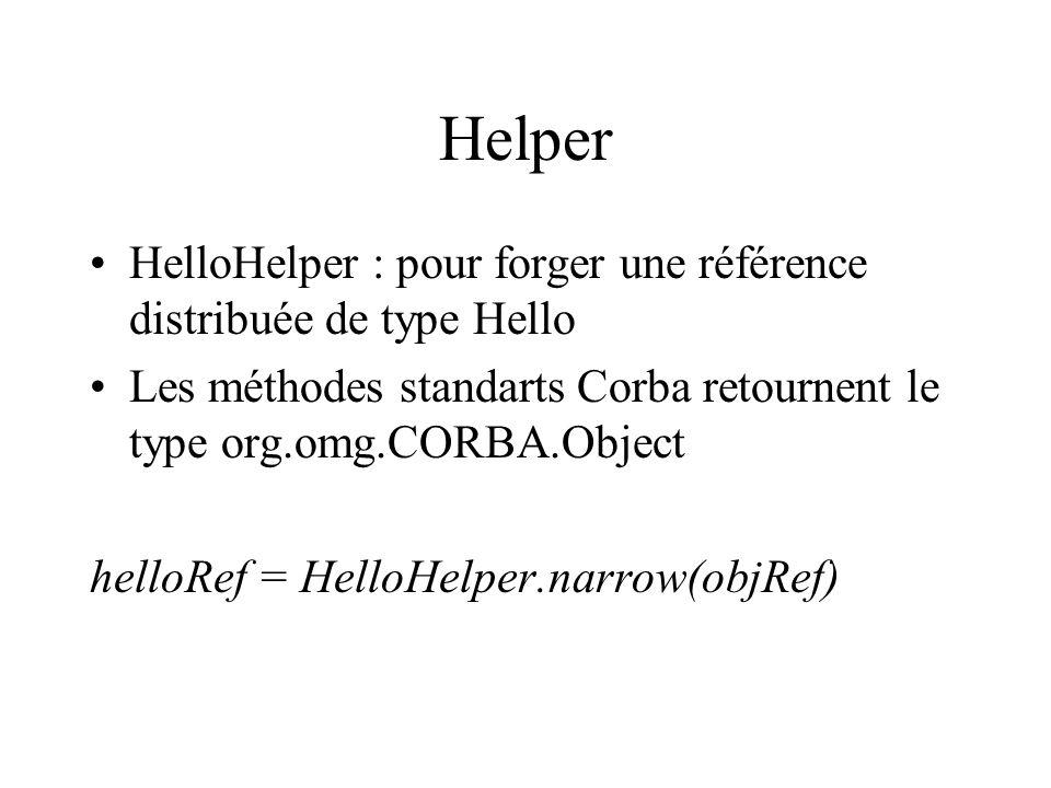 Utilisation dun Holder (suite) // idl interface Time { void setHour(short h); void setMin (short m);..} … // impl public class HorlogeImpl … { public void getTime(TimeHolder t) { Time _t = new Time(); _t.setHour (…), _t.setMin(…); t.value = _t; … // client.TimeHolder ht = new TimeHolder(); horloge.getTime(ht); Time t = ht.value; System.out.println(« hour » + t.getHour() + « min » + t.getMin());