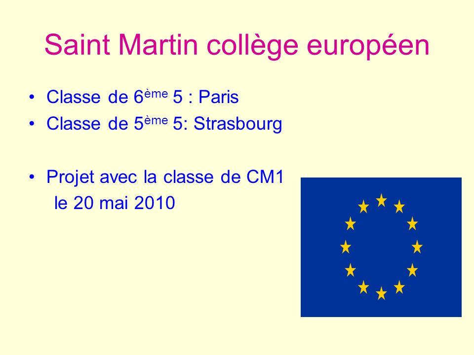 Saint Martin collège européen Classe de 6 ème 5 : Paris Classe de 5 ème 5: Strasbourg Projet avec la classe de CM1 le 20 mai 2010