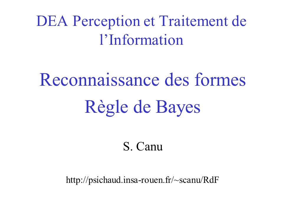 DEA Perception et Traitement de lInformation Reconnaissance des formes Règle de Bayes S. Canu http://psichaud.insa-rouen.fr/~scanu/RdF