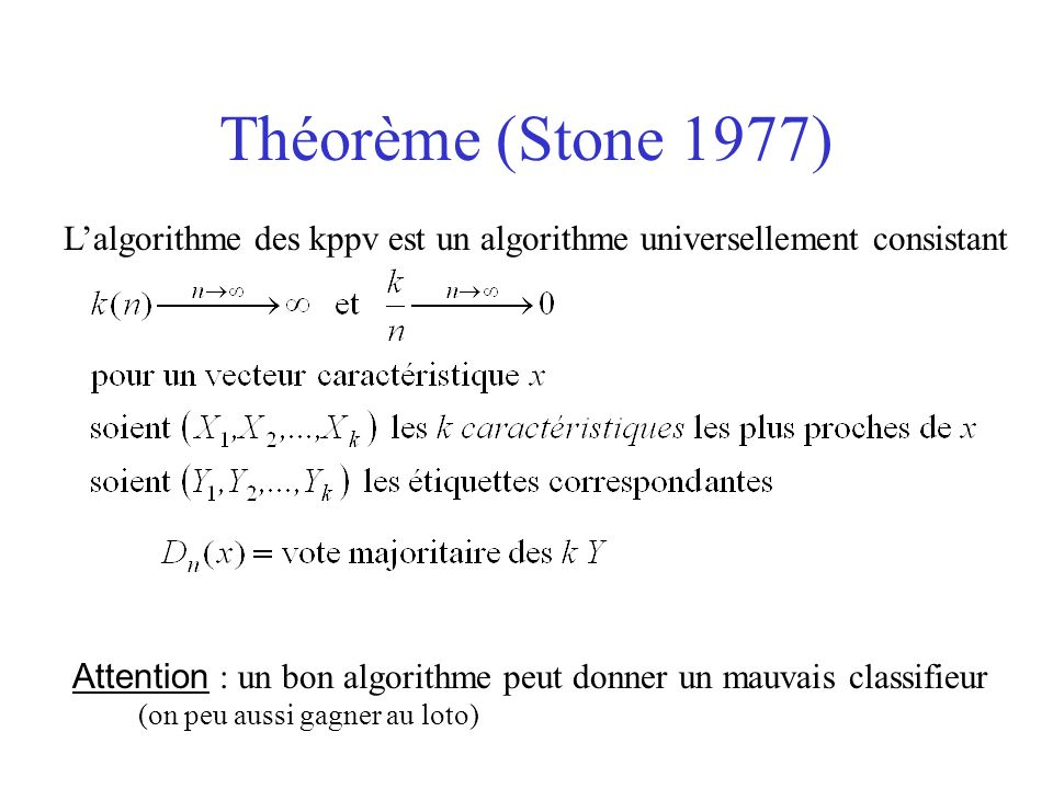 Théorème (Stone 1977) Lalgorithme des kppv est un algorithme universellement consistant Attention : un bon algorithme peut donner un mauvais classifieur (on peu aussi gagner au loto)
