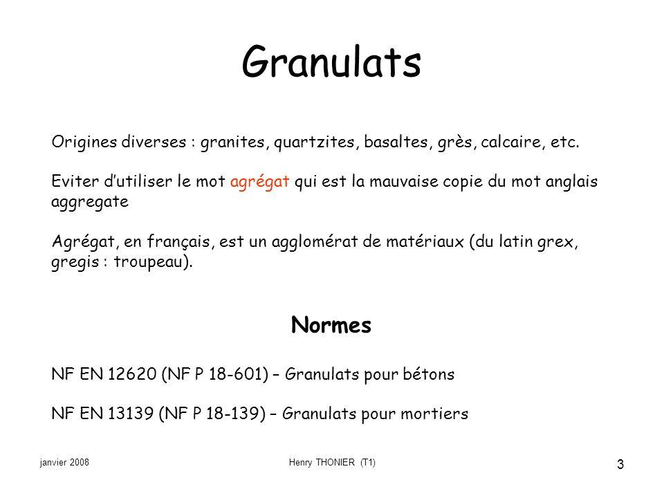 janvier 2008Henry THONIER (T1) 3 Granulats Origines diverses : granites, quartzites, basaltes, grès, calcaire, etc. Eviter dutiliser le mot agrégat qu