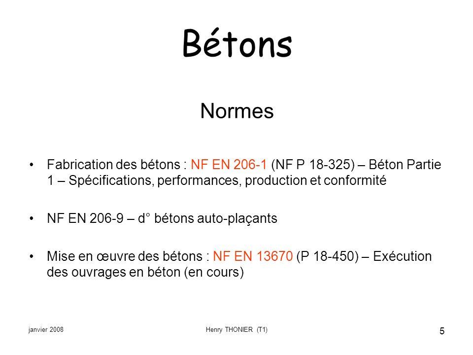 janvier 2008Henry THONIER (T1) 5 Bétons Normes Fabrication des bétons : NF EN 206-1 (NF P 18-325) – Béton Partie 1 – Spécifications, performances, pro