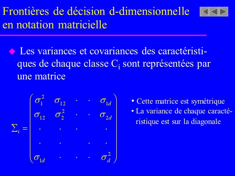 Frontières de décision d-dimensionnelle en notation matricielle u Les variances et covariances des caractéristi- ques de chaque classe C i sont représentées par une matrice Cette matrice est symétrique La variance de chaque caracté- ristique est sur la diagonale