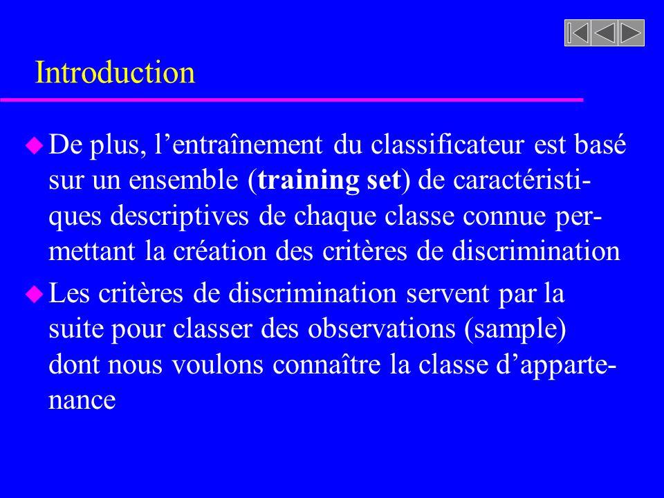 Introduction u De plus, lentraînement du classificateur est basé sur un ensemble (training set) de caractéristi- ques descriptives de chaque classe connue per- mettant la création des critères de discrimination u Les critères de discrimination servent par la suite pour classer des observations (sample) dont nous voulons connaître la classe dapparte- nance