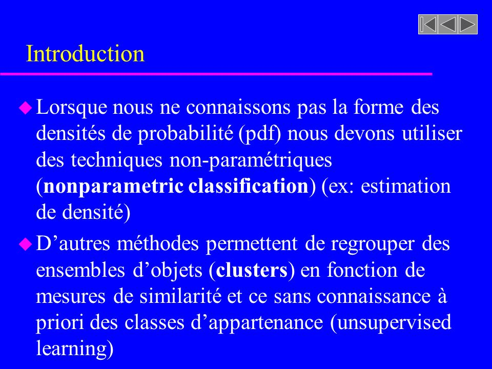 Introduction u Lorsque nous ne connaissons pas la forme des densités de probabilité (pdf) nous devons utiliser des techniques non-paramétriques (nonparametric classification) (ex: estimation de densité) u Dautres méthodes permettent de regrouper des ensembles dobjets (clusters) en fonction de mesures de similarité et ce sans connaissance à priori des classes dappartenance (unsupervised learning)