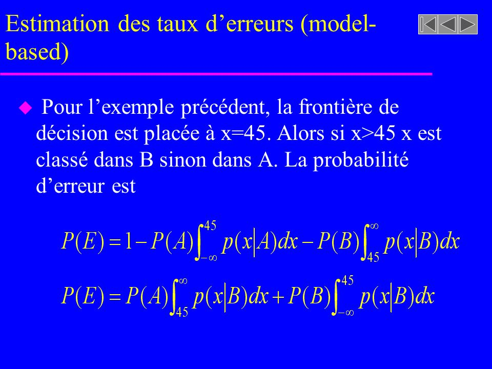 Estimation des taux derreurs (model- based) u Pour lexemple précédent, la frontière de décision est placée à x=45. Alors si x>45 x est classé dans B s