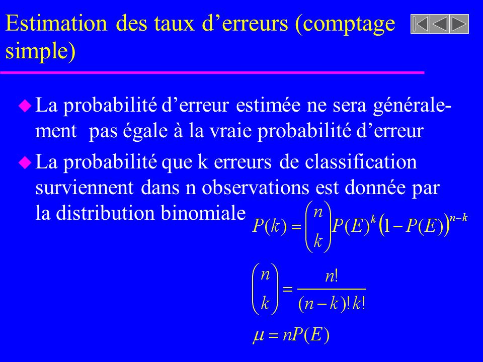 Estimation des taux derreurs (comptage simple) u La probabilité derreur estimée ne sera générale- ment pas égale à la vraie probabilité derreur u La probabilité que k erreurs de classification surviennent dans n observations est donnée par la distribution binomiale