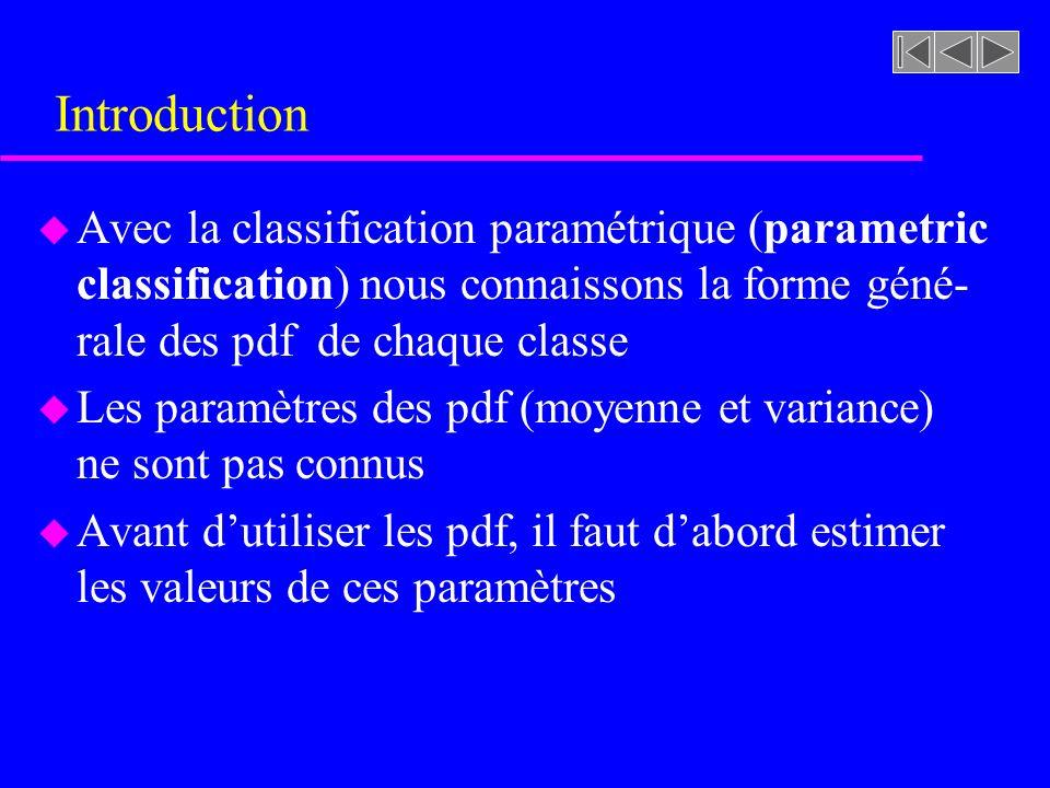 Introduction u Avec la classification paramétrique (parametric classification) nous connaissons la forme géné- rale des pdf de chaque classe u Les par