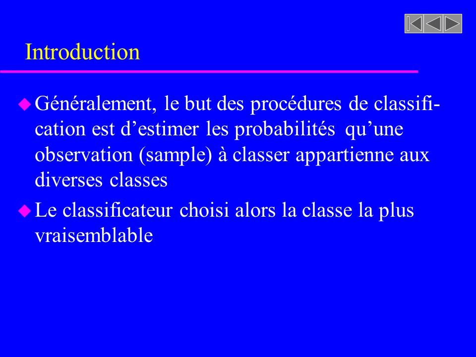 Introduction u Généralement, le but des procédures de classifi- cation est destimer les probabilités quune observation (sample) à classer appartienne aux diverses classes u Le classificateur choisi alors la classe la plus vraisemblable