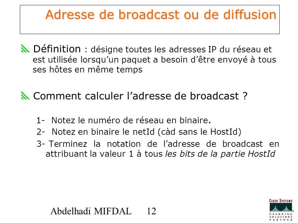 12 Abdelhadi MIFDAL Adresse de broadcast ou de diffusion Définition : désigne toutes les adresses IP du réseau et est utilisée lorsquun paquet a besoi