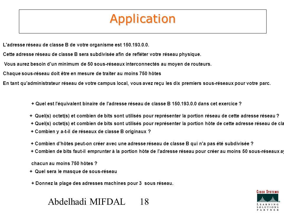 18 Abdelhadi MIFDAL Application L'adresse réseau de classe B de votre organisme est 150.193.0.0. Cette adresse réseau de classe B sera subdivisée afin