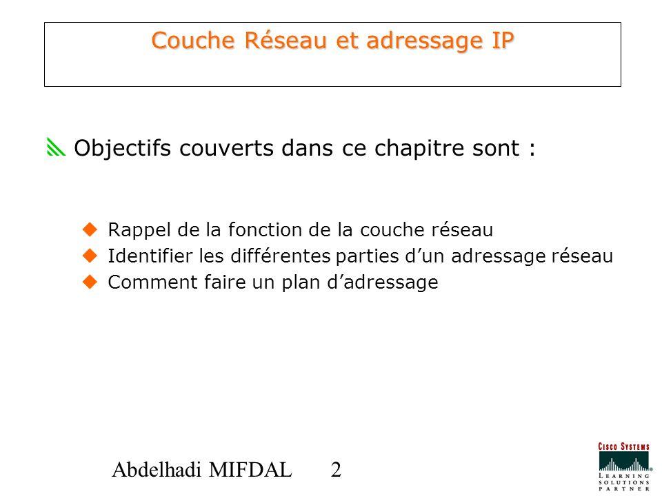 22Abdelhadi MIFDAL Couche Réseau et adressage IP Objectifs couverts dans ce chapitre sont : Rappel de la fonction de la couche réseau Identifier les d