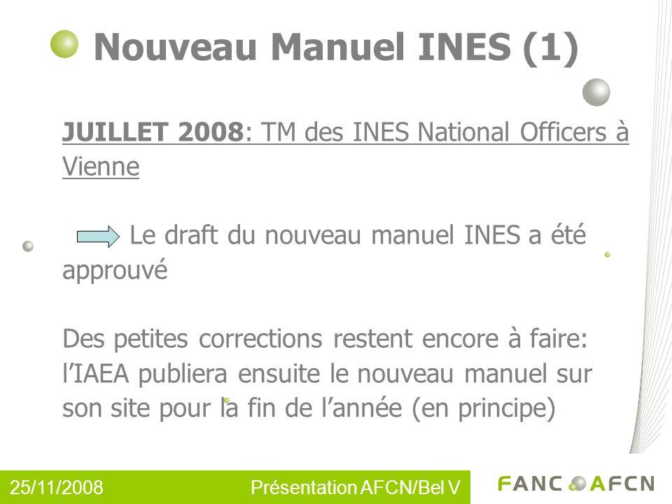 Nouveau Manuel INES (1) JUILLET 2008: TM des INES National Officers à Vienne Le draft du nouveau manuel INES a été approuvé Des petites corrections restent encore à faire: lIAEA publiera ensuite le nouveau manuel sur son site pour la fin de lannée (en principe) 25/11/2008 Présentation AFCN/Bel V