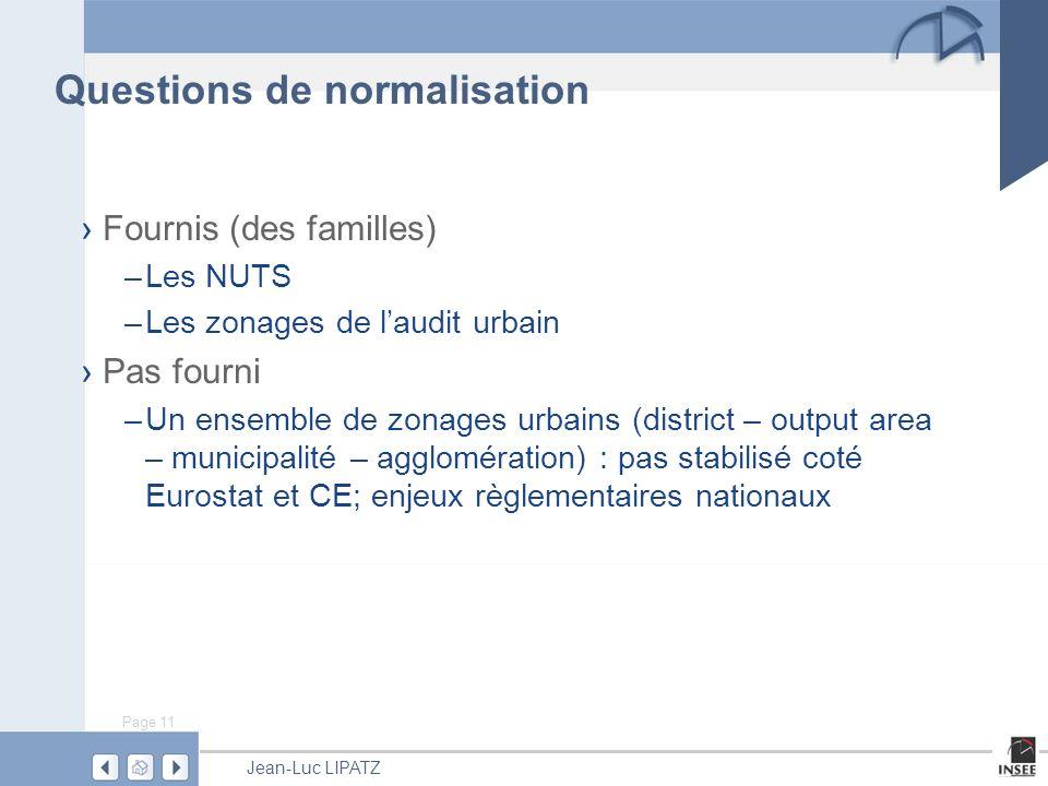 Page 11 Jean-Luc LIPATZ Questions de normalisation Fournis (des familles) –Les NUTS –Les zonages de laudit urbain Pas fourni –Un ensemble de zonages urbains (district – output area – municipalité – agglomération) : pas stabilisé coté Eurostat et CE; enjeux règlementaires nationaux