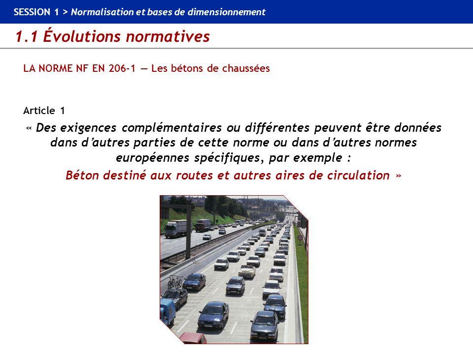 1.1 Évolutions normatives SESSION 1 > Normalisation et bases de dimensionnement LA NORME NF EN 206-1 Les bétons de chaussées Article 1 « Des exigences