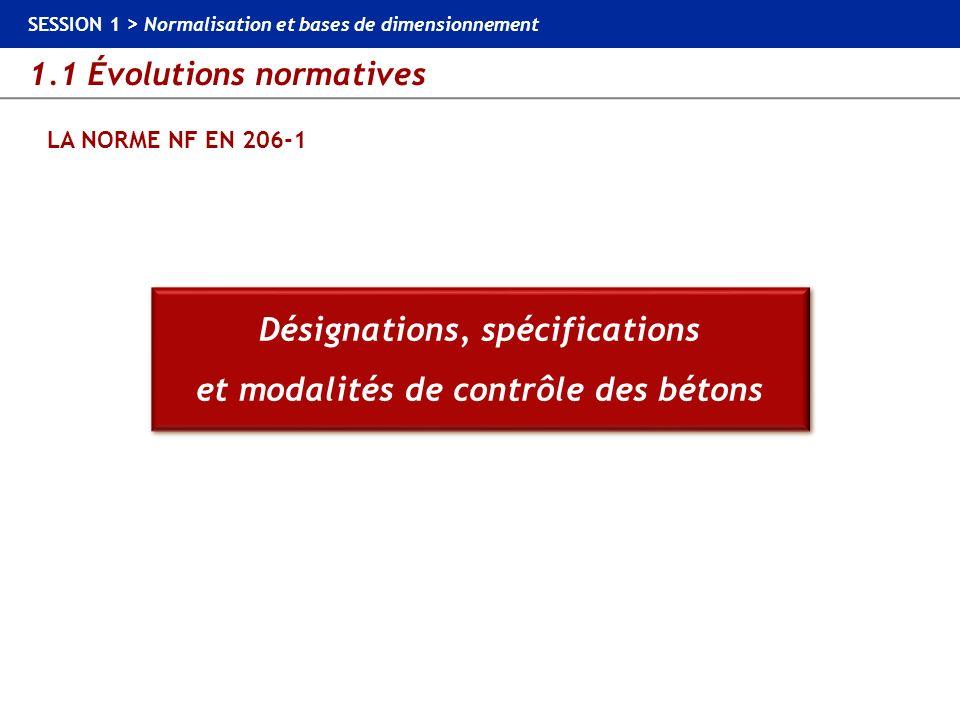 1.1 Évolutions normatives SESSION 1 > Normalisation et bases de dimensionnement LA NORME NF EN 206-1 Bétons non couverts Béton de remplissage Béton de calage, propreté Béton de tranchée Béton très léger : Mv < 800 kg/m³ Béton poreux (caverneux) Béton aéré Béton mousse Béton/Granulats non-minéraux Béton réfractaire Bétons non structuraux dont Nota – Mortiers et chapes : couverts par dautres normes européennes