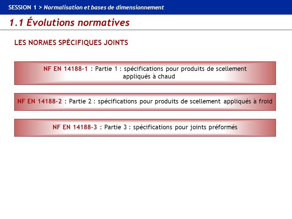 1.1 Évolutions normatives SESSION 1 > Normalisation et bases de dimensionnement LES NORMES SPÉCIFIQUES JOINTS NF EN 14188-1 : Partie 1 : spécification