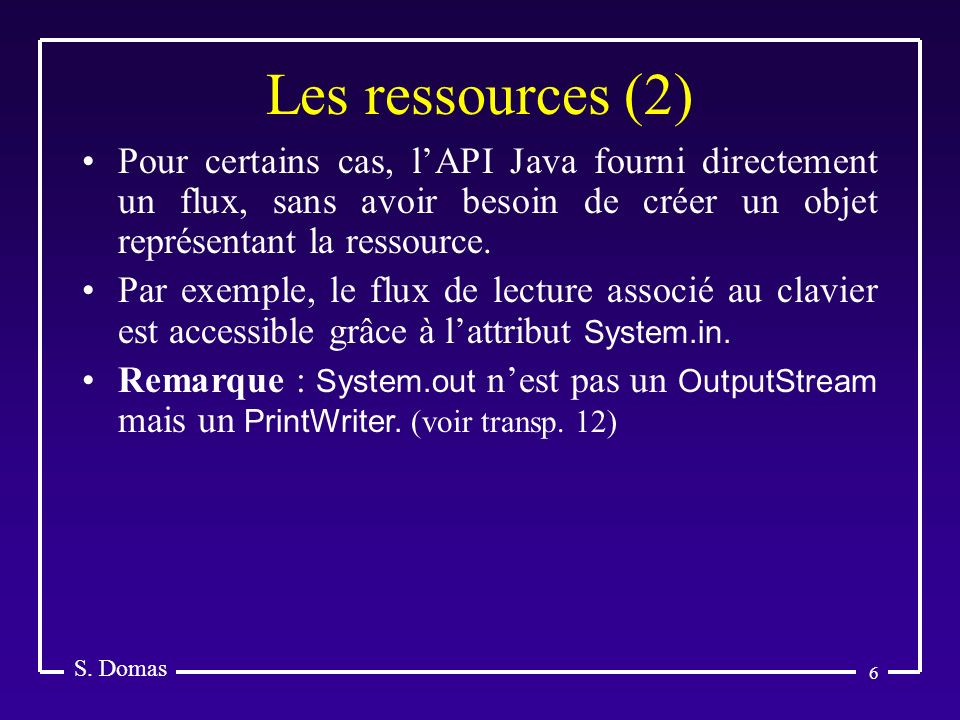 6 Les ressources (2) S. Domas Pour certains cas, lAPI Java fourni directement un flux, sans avoir besoin de créer un objet représentant la ressource.