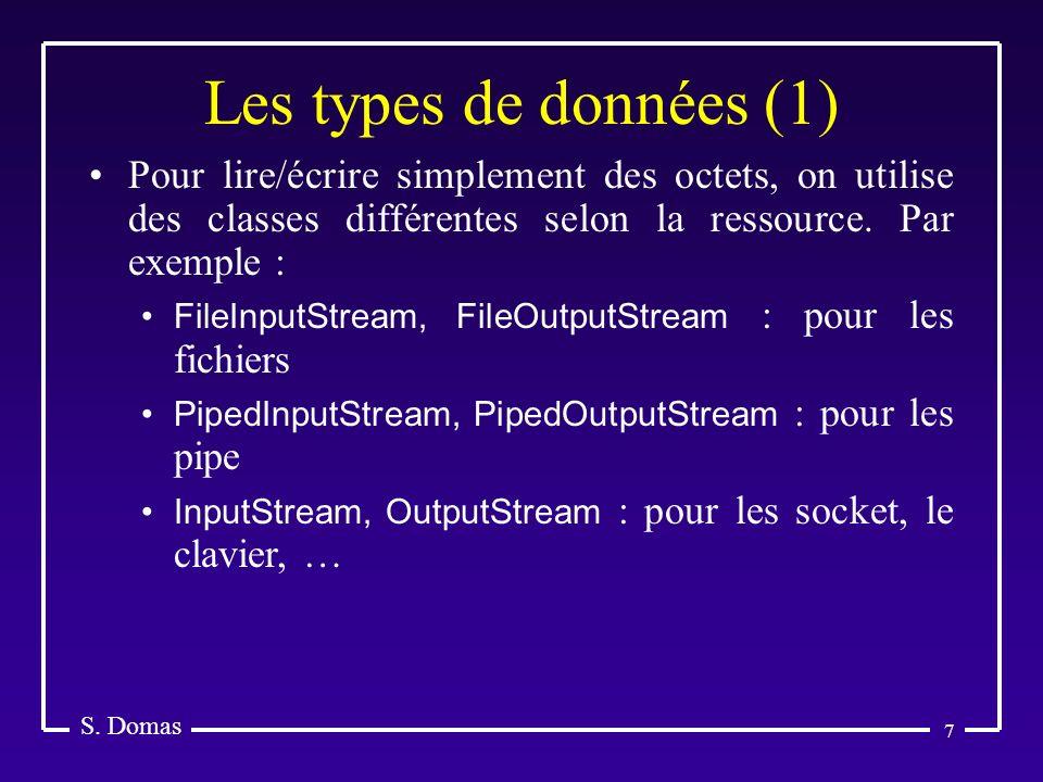 7 Les types de données (1) S. Domas Pour lire/écrire simplement des octets, on utilise des classes différentes selon la ressource. Par exemple : FileI