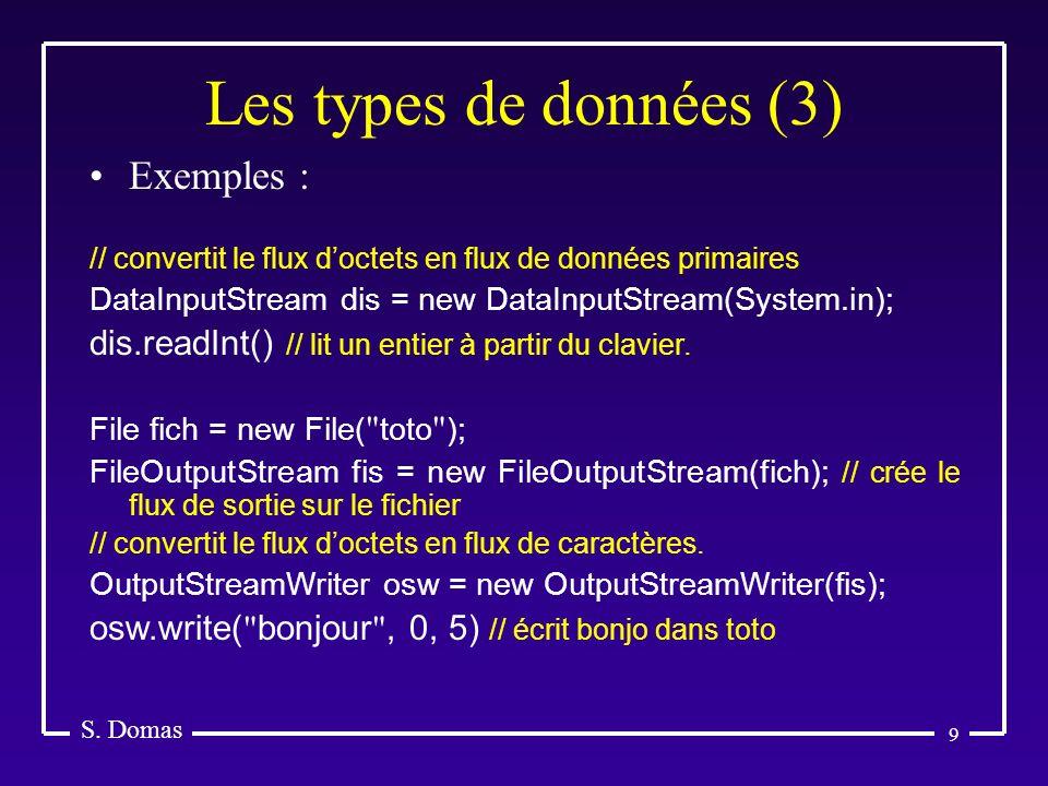 9 Les types de données (3) S. Domas Exemples : // convertit le flux doctets en flux de données primaires DataInputStream dis = new DataInputStream(Sys