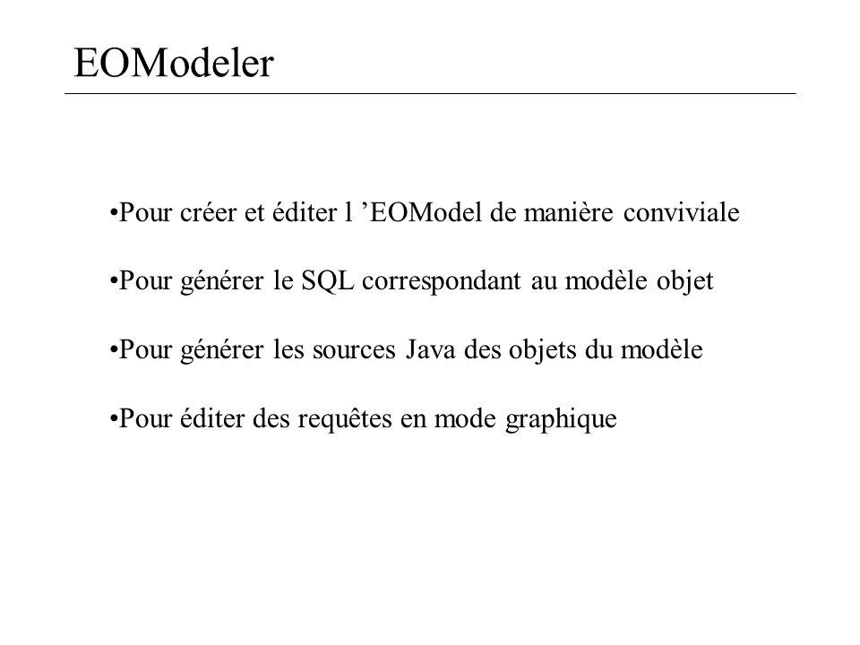 EOModeler Pour créer et éditer l EOModel de manière conviviale Pour générer le SQL correspondant au modèle objet Pour générer les sources Java des obj