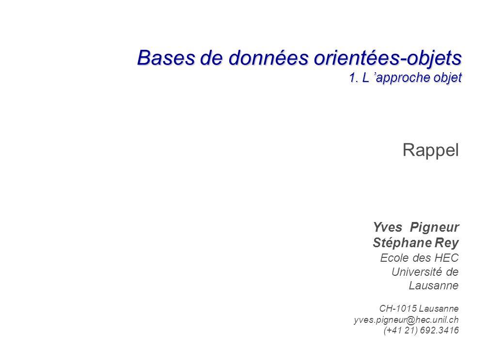 Bases de données orientées-objets 1. L approche objet Rappel Yves Pigneur Stéphane Rey Ecole des HEC Université de Lausanne CH-1015 Lausanne yves.pign