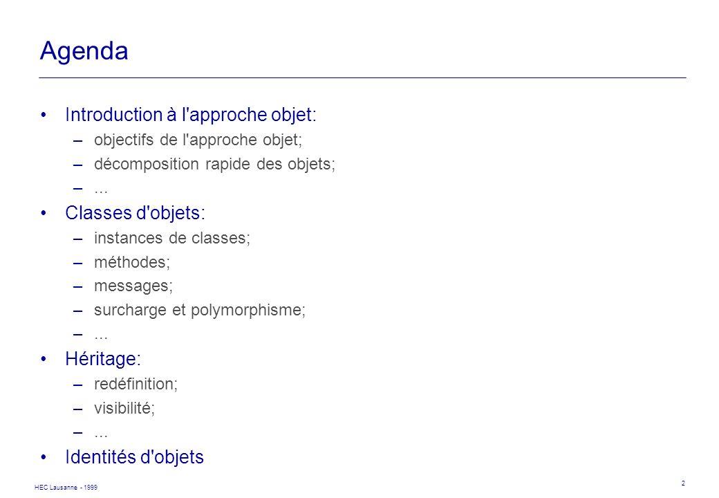 HEC Lausanne - 1999 2 Agenda Introduction à l'approche objet: –objectifs de l'approche objet; –décomposition rapide des objets; –... Classes d'objets:
