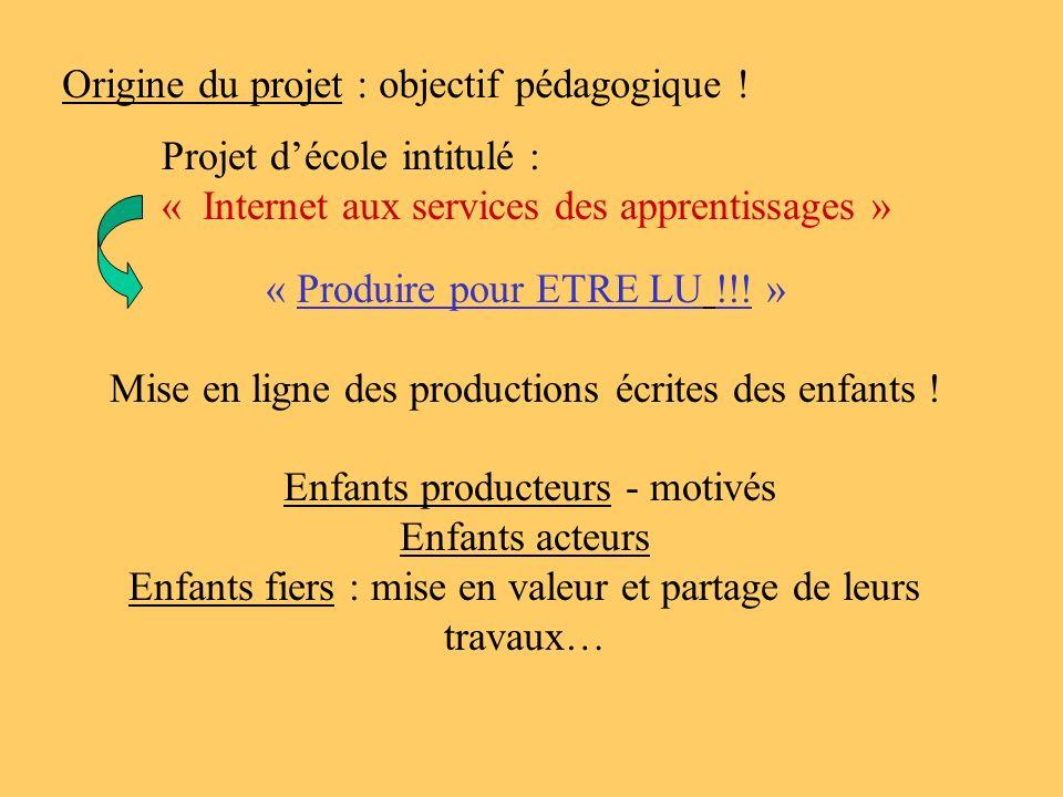 Origine du projet : objectif pédagogique ! Projet décole intitulé : « Internet aux services des apprentissages » « Produire pour ETRE LU !!! » Mise en