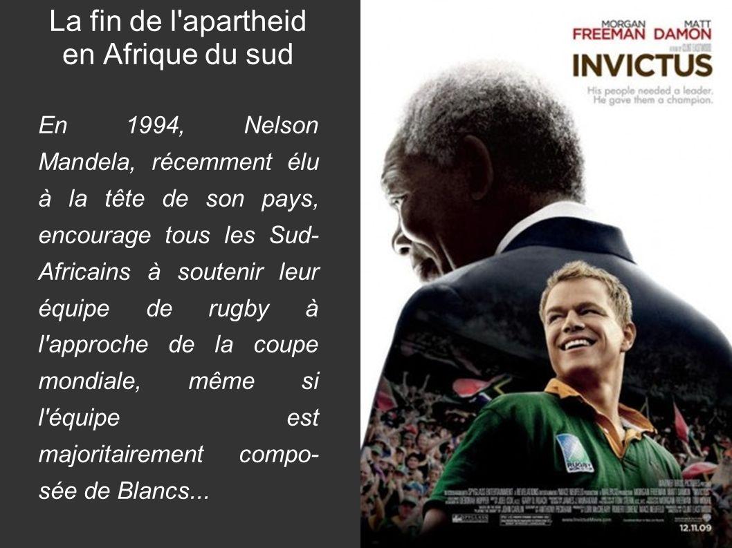 La fin de l apartheid en Afrique du sud En 1994, Nelson Mandela, récemment élu à la tête de son pays, encourage tous les Sud- Africains à soutenir leur équipe de rugby à l approche de la coupe mondiale, même si l équipe est majoritairement compo- sée de Blancs...