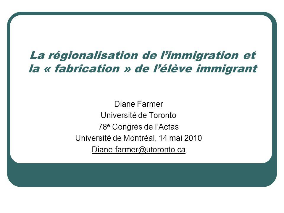 La régionalisation de limmigration et la « fabrication » de lélève immigrant Diane Farmer Université de Toronto 78 e Congrès de lAcfas Université de Montréal, 14 mai 2010 Diane.farmer@utoronto.ca