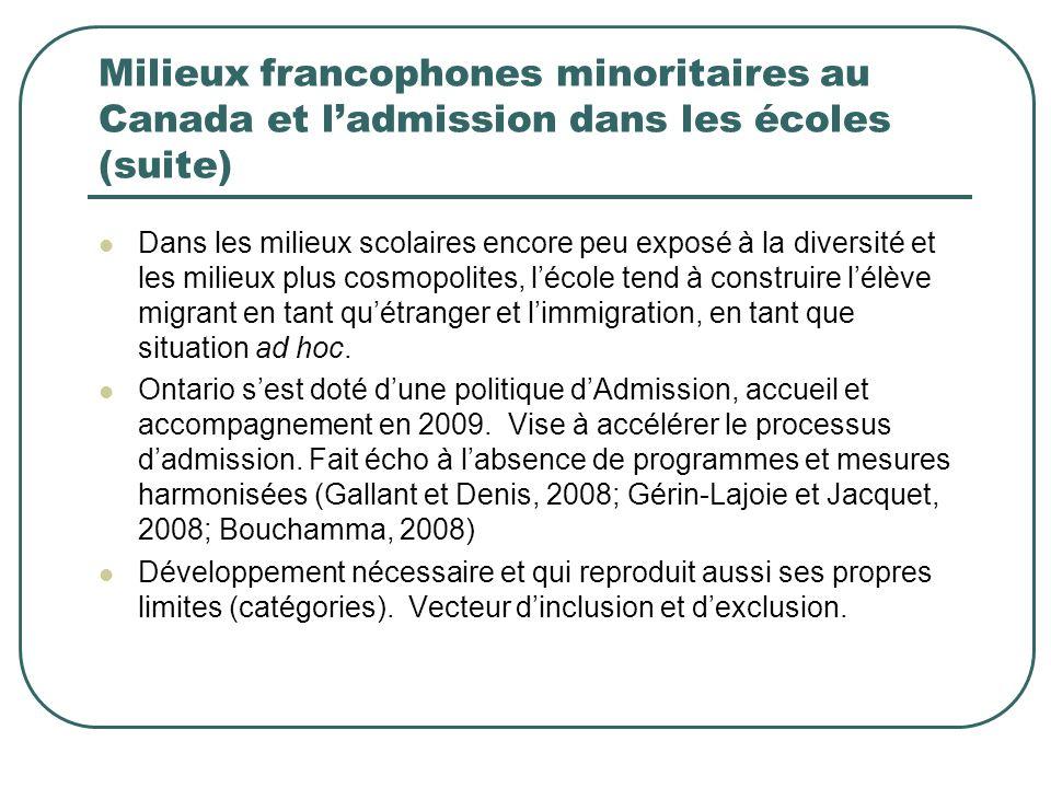 Milieux francophones minoritaires au Canada et ladmission dans les écoles (suite) Dans les milieux scolaires encore peu exposé à la diversité et les milieux plus cosmopolites, lécole tend à construire lélève migrant en tant quétranger et limmigration, en tant que situation ad hoc.