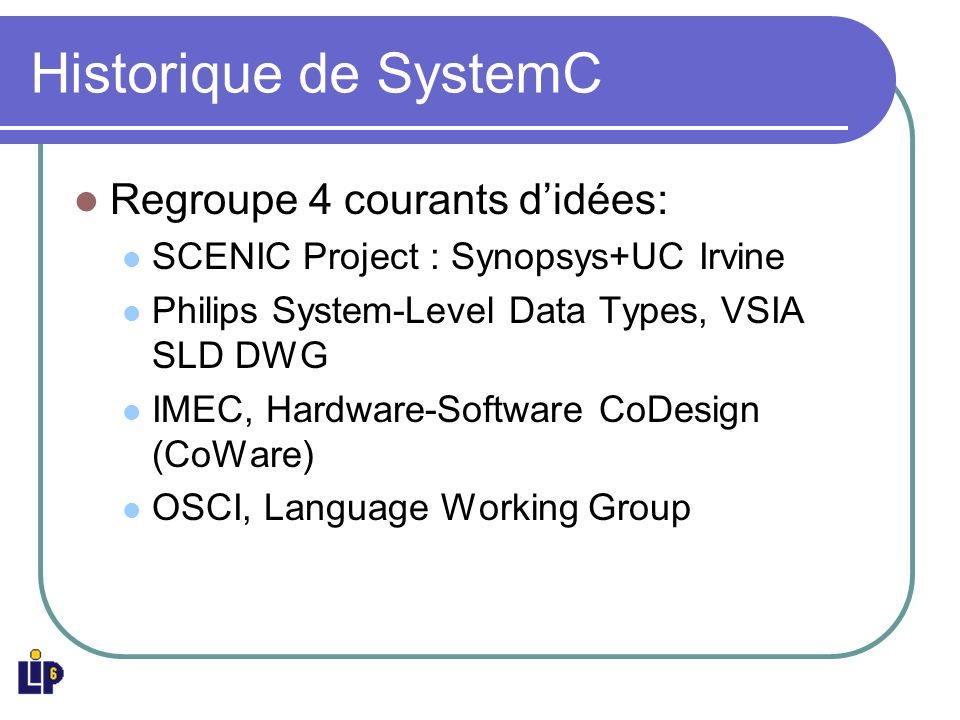 Historique de SystemC Regroupe 4 courants didées: SCENIC Project : Synopsys+UC Irvine Philips System-Level Data Types, VSIA SLD DWG IMEC, Hardware-Software CoDesign (CoWare) OSCI, Language Working Group