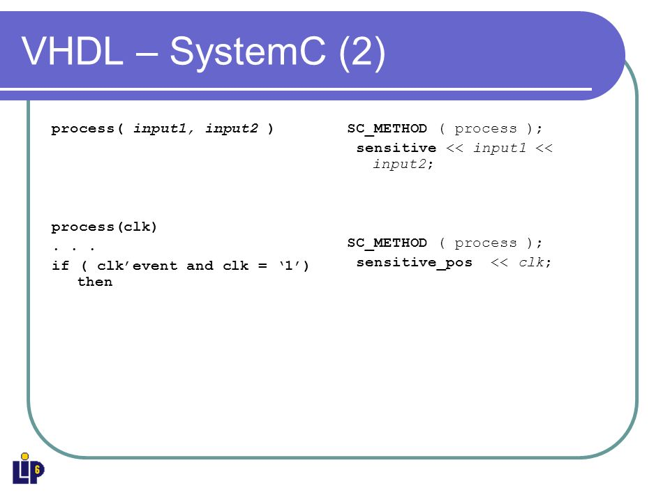 VHDL – SystemC (2) process( input1, input2 ) process(clk)... if ( clkevent and clk = 1) then SC_METHOD ( process ); sensitive << input1 << input2; SC_