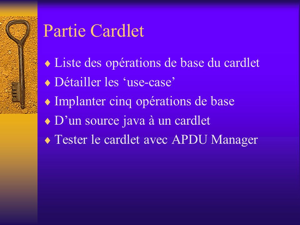 Partie Cardlet Liste des opérations de base du cardlet Détailler les use-case Implanter cinq opérations de base Dun source java à un cardlet Tester le cardlet avec APDU Manager