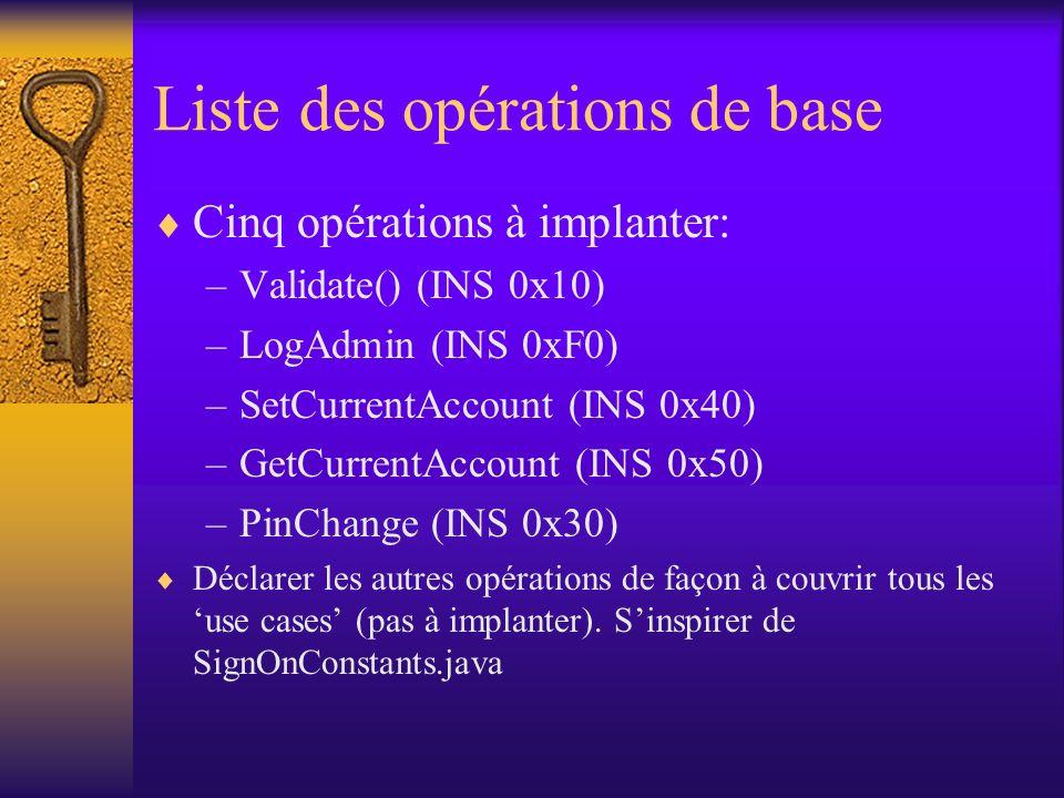 Liste des opérations de base Cinq opérations à implanter: –Validate() (INS 0x10) –LogAdmin (INS 0xF0) –SetCurrentAccount (INS 0x40) –GetCurrentAccount (INS 0x50) –PinChange (INS 0x30) Déclarer les autres opérations de façon à couvrir tous les use cases (pas à implanter).