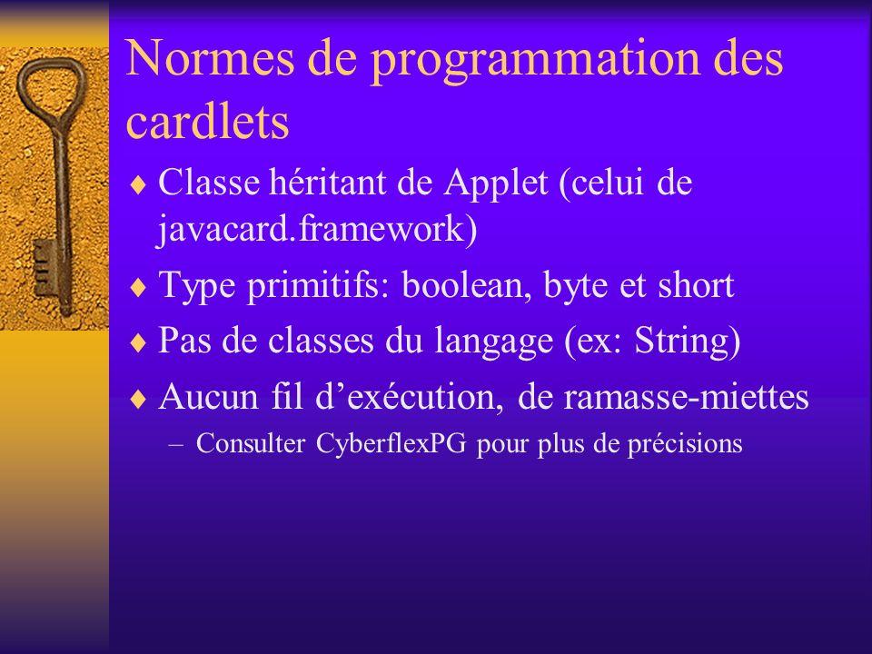 Normes de programmation des cardlets Classe héritant de Applet (celui de javacard.framework) Type primitifs: boolean, byte et short Pas de classes du langage (ex: String) Aucun fil dexécution, de ramasse-miettes –Consulter CyberflexPG pour plus de précisions