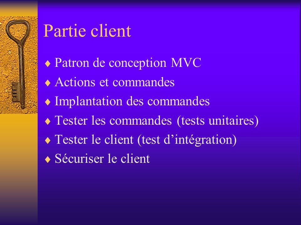 Partie client Patron de conception MVC Actions et commandes Implantation des commandes Tester les commandes (tests unitaires) Tester le client (test dintégration) Sécuriser le client