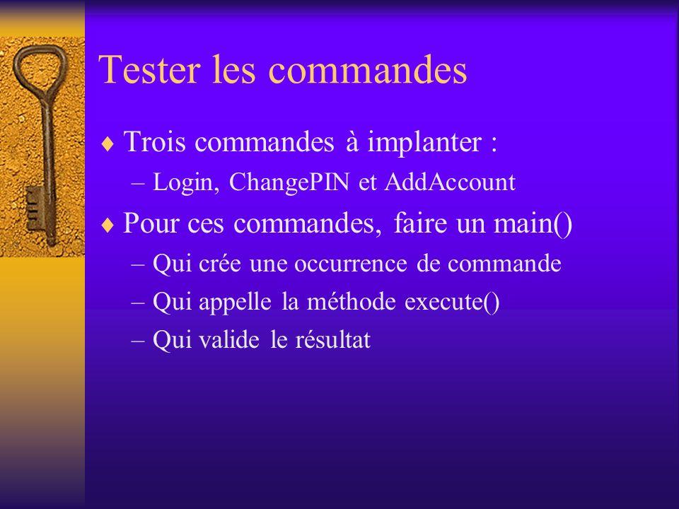 Tester les commandes Trois commandes à implanter : –Login, ChangePIN et AddAccount Pour ces commandes, faire un main() –Qui crée une occurrence de commande –Qui appelle la méthode execute() –Qui valide le résultat