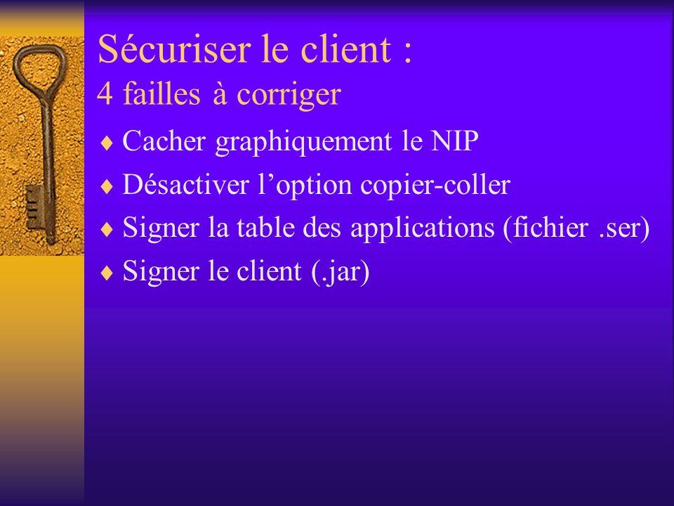 Sécuriser le client : 4 failles à corriger Cacher graphiquement le NIP Désactiver loption copier-coller Signer la table des applications (fichier.ser) Signer le client (.jar)
