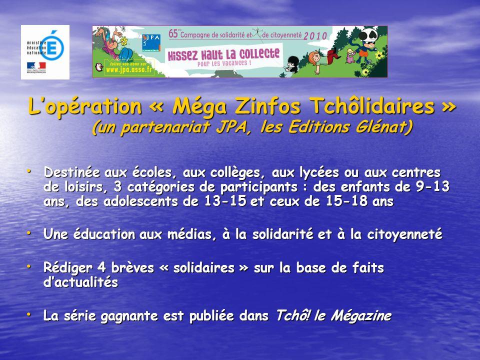 Lopération « Méga Zinfos Tchôlidaires » (un partenariat JPA, les Editions Glénat) Destinée aux écoles, aux collèges, aux lycées ou aux centres de loisirs, 3 catégories de participants : des enfants de 9-13 ans, des adolescents de 13-15 et ceux de 15-18 ans Une éducation aux médias, à la solidarité et à la citoyenneté Rédiger 4 brèves « solidaires » sur la base de faits dactualités La série gagnante est publiée dans Tchô.