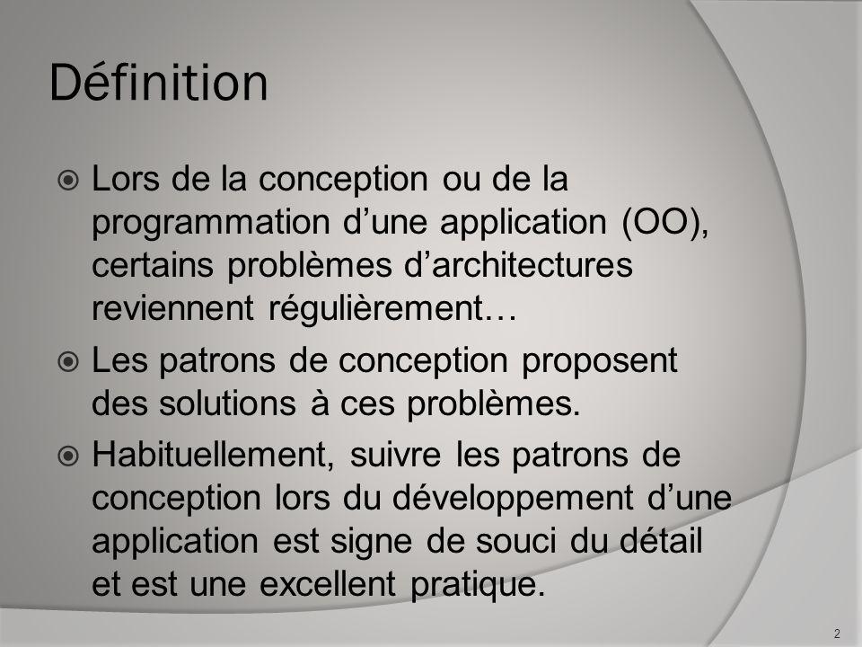 Définition Lors de la conception ou de la programmation dune application (OO), certains problèmes darchitectures reviennent régulièrement… Les patrons de conception proposent des solutions à ces problèmes.