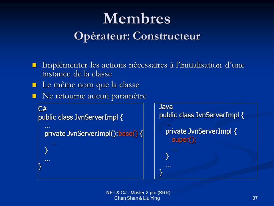 37. NET & C# - Master 2 pro (SRR) Chen Shan & Liu Ying Membres Opérateur: Constructeur Implémenter les actions nécessaires à linitialisation dune inst