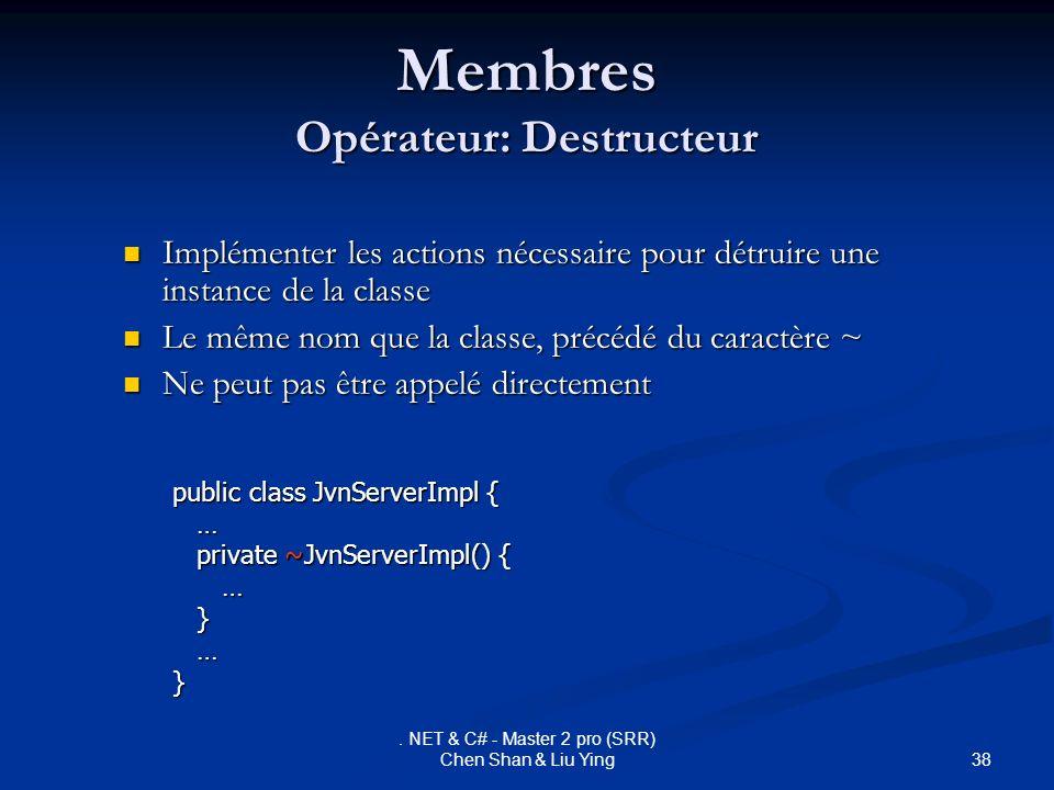 38. NET & C# - Master 2 pro (SRR) Chen Shan & Liu Ying Membres Opérateur: Destructeur Implémenter les actions nécessaire pour détruire une instance de