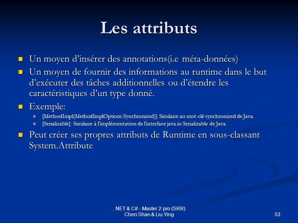 53. NET & C# - Master 2 pro (SRR) Chen Shan & Liu Ying Les attributs Un moyen dinsérer des annotations(i.e méta-données) Un moyen dinsérer des annotat
