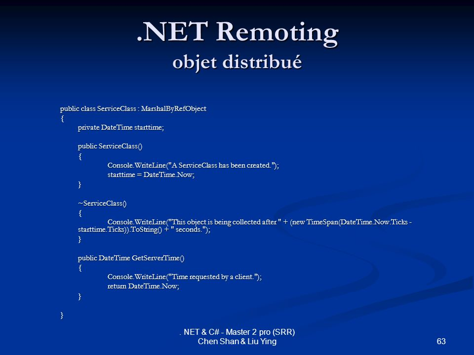63. NET & C# - Master 2 pro (SRR) Chen Shan & Liu Ying.NET Remoting objet distribué public class ServiceClass : MarshalByRefObject { private DateTime