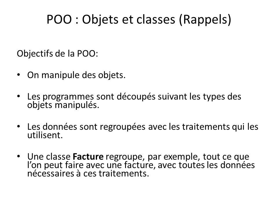 POO : Objets et classes (Rappels) Objectifs de la POO: On manipule des objets. Les programmes sont découpés suivant les types des objets manipulés. Le