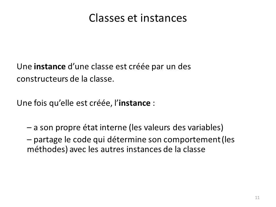 11 Classes et instances Une instance dune classe est créée par un des constructeurs de la classe. Une fois quelle est créée, linstance : – a son propr