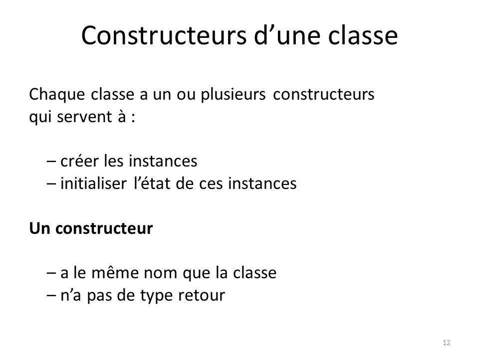 12 Constructeurs dune classe Chaque classe a un ou plusieurs constructeurs qui servent à : – créer les instances – initialiser létat de ces instances