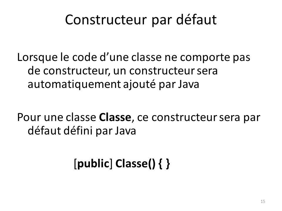 15 Constructeur par défaut Lorsque le code dune classe ne comporte pas de constructeur, un constructeur sera automatiquement ajouté par Java Pour une